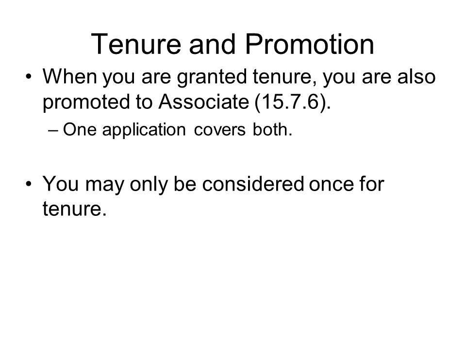 Tenure and Promotion When you are granted tenure, you are also promoted to Associate (15.7.6). –One application covers both. You may only be considere