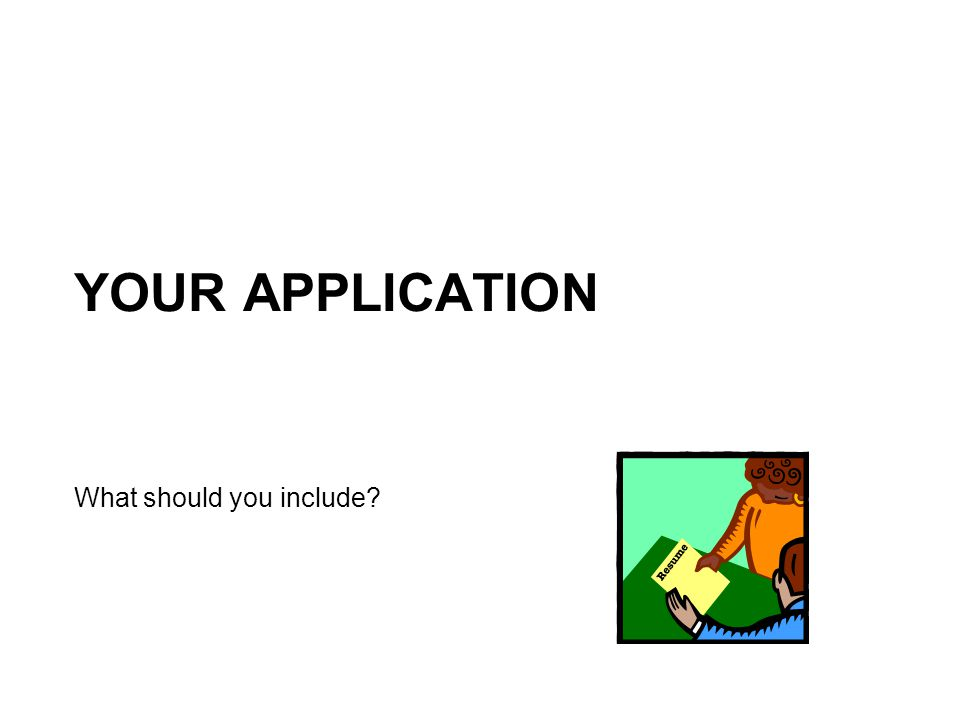 YOUR APPLICATION What should you include