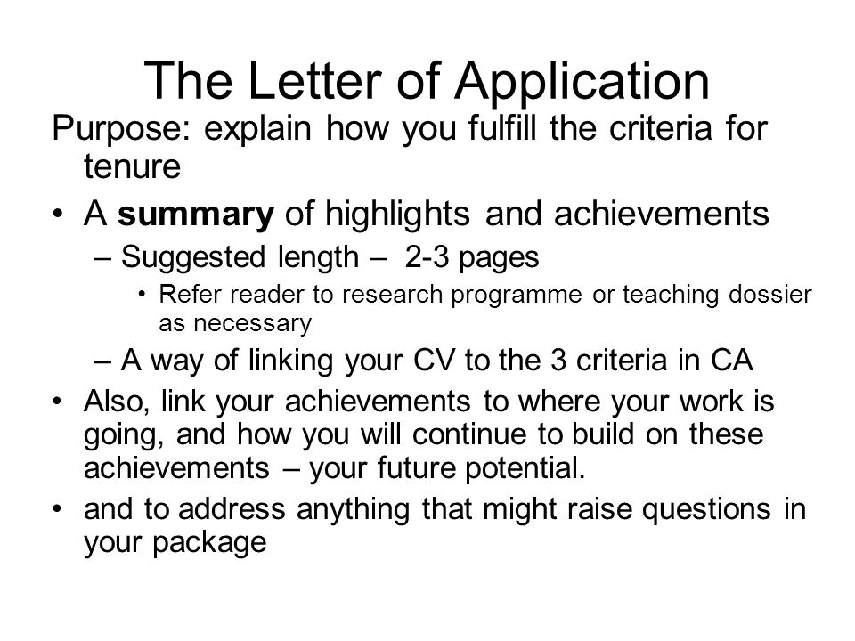The Letter of Application Purpose: explain how you fulfill the criteria for tenure A summary of highlights and achievements –Suggested length – 2-3 pages Refer reader to research programme or teaching dossier as necessary –A way of linking your CV to the 3 criteria in CA Also, link your achievements to where your work is going, and how you will continue to build on these achievements – your future potential.