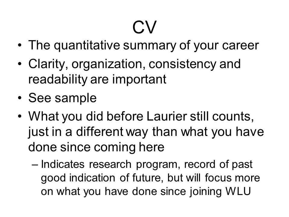 CV The quantitative summary of your career Clarity, organization, consistency and readability are important See sample What you did before Laurier still counts, just in a different way than what you have done since coming here –Indicates research program, record of past good indication of future, but will focus more on what you have done since joining WLU