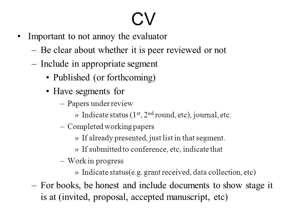 CV Important to not annoy the evaluator –Be clear about whether it is peer reviewed or not –Include in appropriate segment Published (or forthcoming)