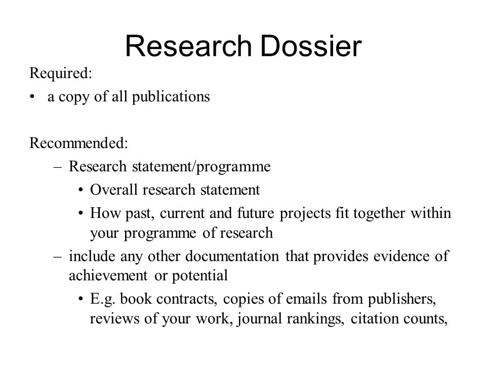 Research Dossier Required: a copy of all publications Recommended: –Research statement/programme Overall research statement How past, current and futu