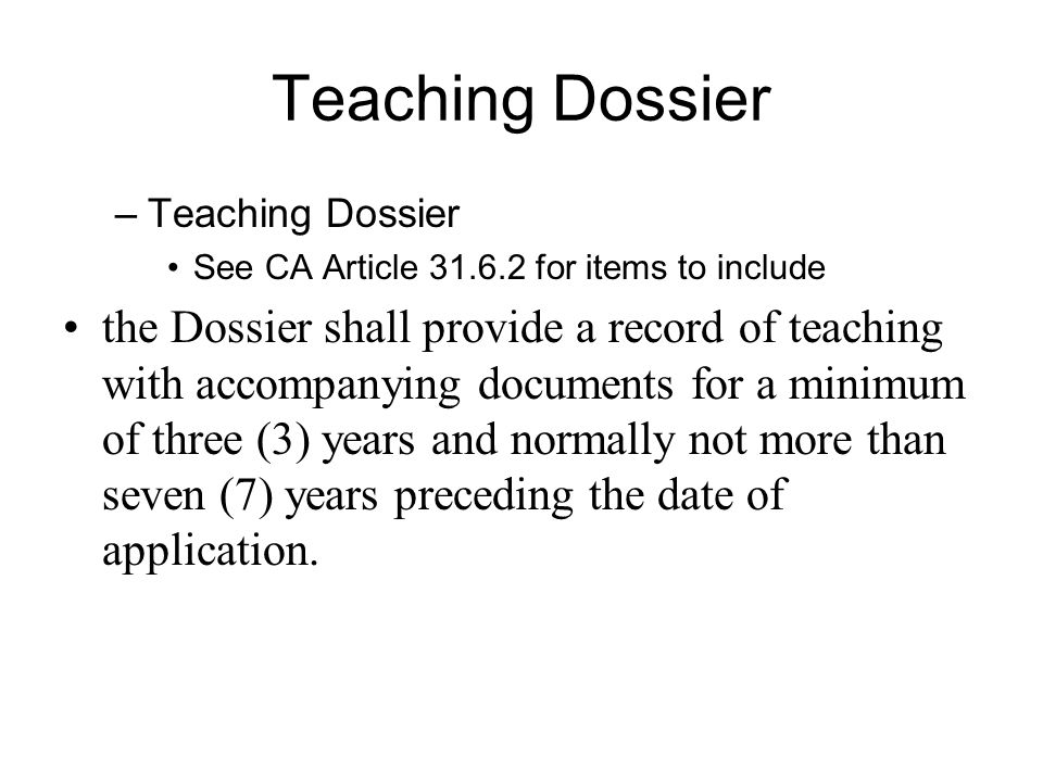 Teaching Dossier –Teaching Dossier See CA Article 31.6.2 for items to include the Dossier shall provide a record of teaching with accompanying documents for a minimum of three (3) years and normally not more than seven (7) years preceding the date of application.