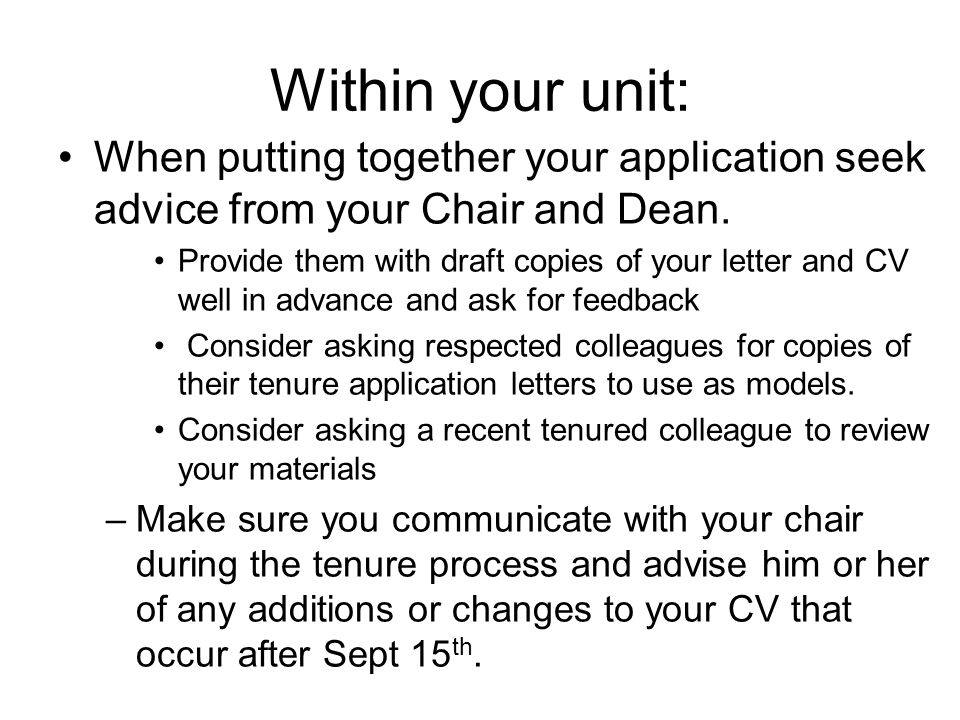 Within your unit: When putting together your application seek advice from your Chair and Dean. Provide them with draft copies of your letter and CV we