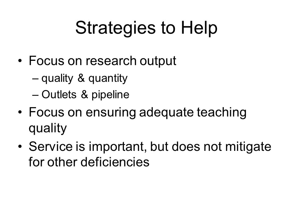 Strategies to Help Focus on research output –quality & quantity –Outlets & pipeline Focus on ensuring adequate teaching quality Service is important, but does not mitigate for other deficiencies