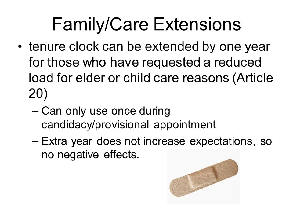 Family/Care Extensions tenure clock can be extended by one year for those who have requested a reduced load for elder or child care reasons (Article 20) –Can only use once during candidacy/provisional appointment –Extra year does not increase expectations, so no negative effects.