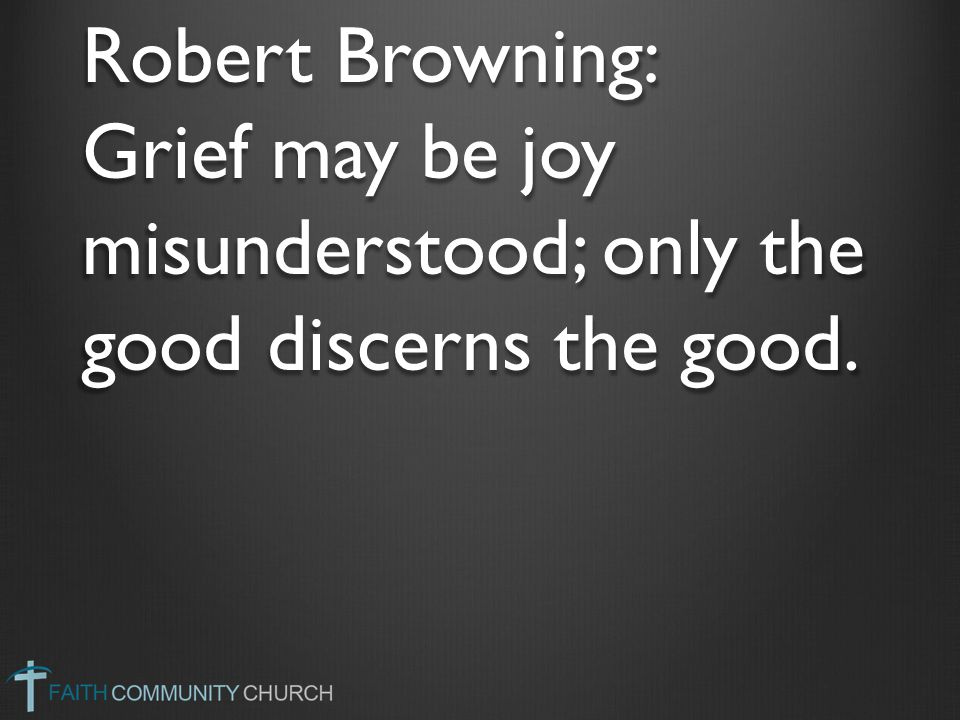 Robert Browning: Grief may be joy misunderstood; only the good discerns the good.