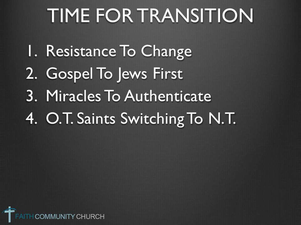 TIME FOR TRANSITION 1.Resistance To Change 2.Gospel To Jews First 3.Miracles To Authenticate 4.O.T. Saints Switching To N.T.