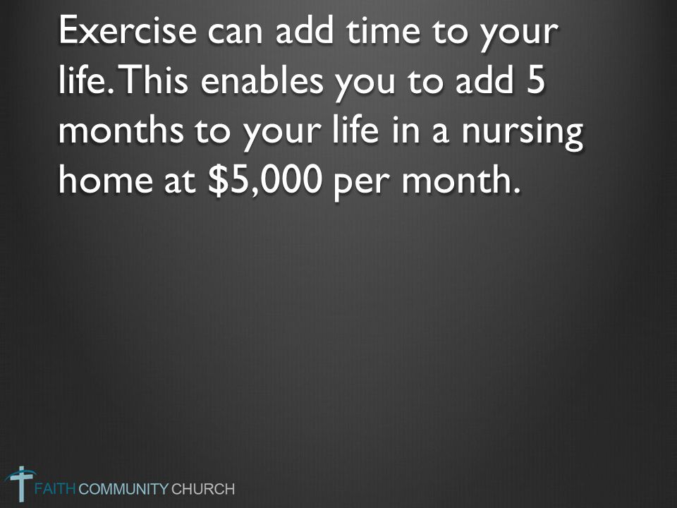 Exercise can add time to your life. This enables you to add 5 months to your life in a nursing home at $5,000 per month.