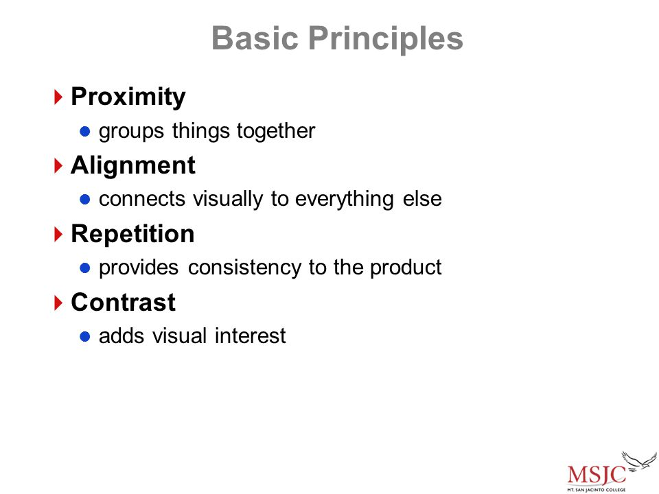 Basic Principles  Proximity groups things together  Alignment connects visually to everything else  Repetition provides consistency to the product  Contrast adds visual interest