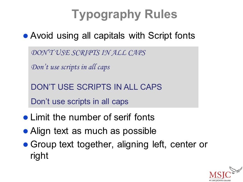 Typography Rules Avoid using all capitals with Script fonts Limit the number of serif fonts Align text as much as possible Group text together, aligning left, center or right DON'T USE SCRIPTS IN ALL CAPS Don't use scripts in all caps DON'T USE SCRIPTS IN ALL CAPS Don't use scripts in all caps