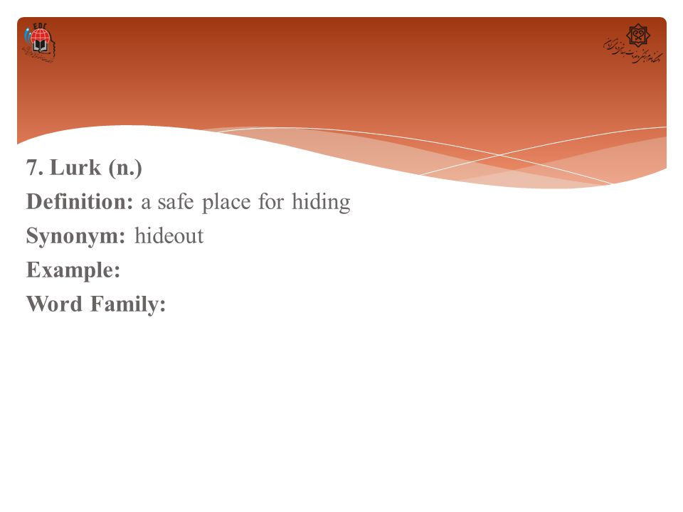 7. Lurk (n.) Definition: a safe place for hiding Synonym: hideout Example: Word Family: