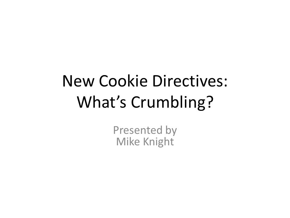 New Cookie Directives: What's Crumbling Presented by Mike Knight