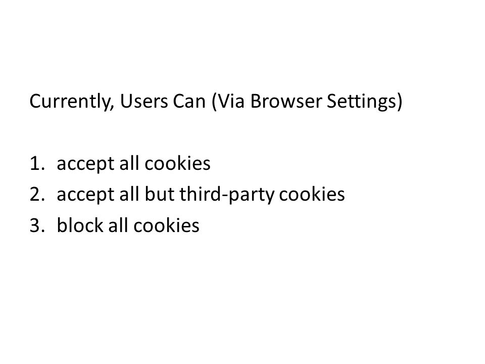 Currently, Users Can (Via Browser Settings) 1.accept all cookies 2.accept all but third-party cookies 3.block all cookies