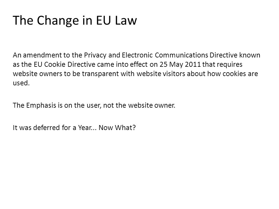 The Change in EU Law An amendment to the Privacy and Electronic Communications Directive known as the EU Cookie Directive came into effect on 25 May 2011 that requires website owners to be transparent with website visitors about how cookies are used.