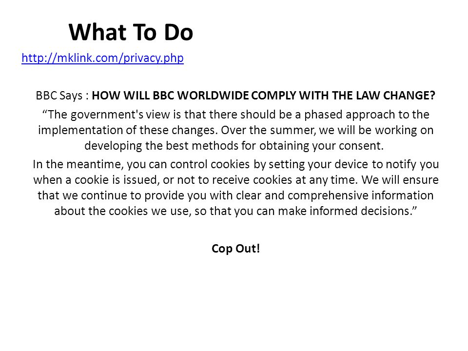 What To Do http://mklink.com/privacy.php BBC Says : HOW WILL BBC WORLDWIDE COMPLY WITH THE LAW CHANGE.