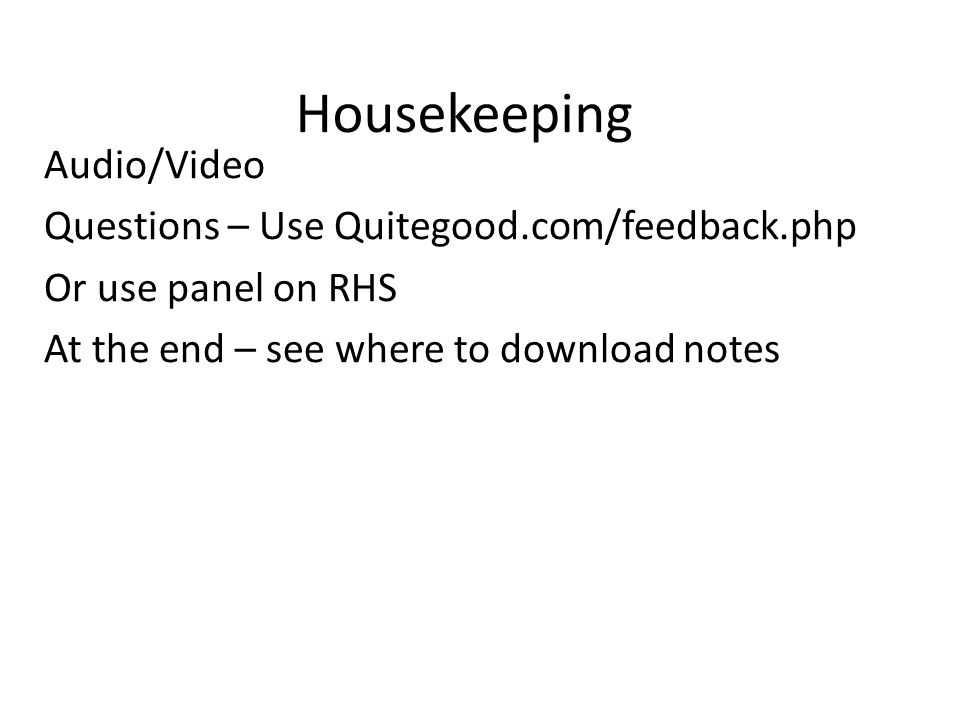 Housekeeping Audio/Video Questions – Use Quitegood.com/feedback.php Or use panel on RHS At the end – see where to download notes