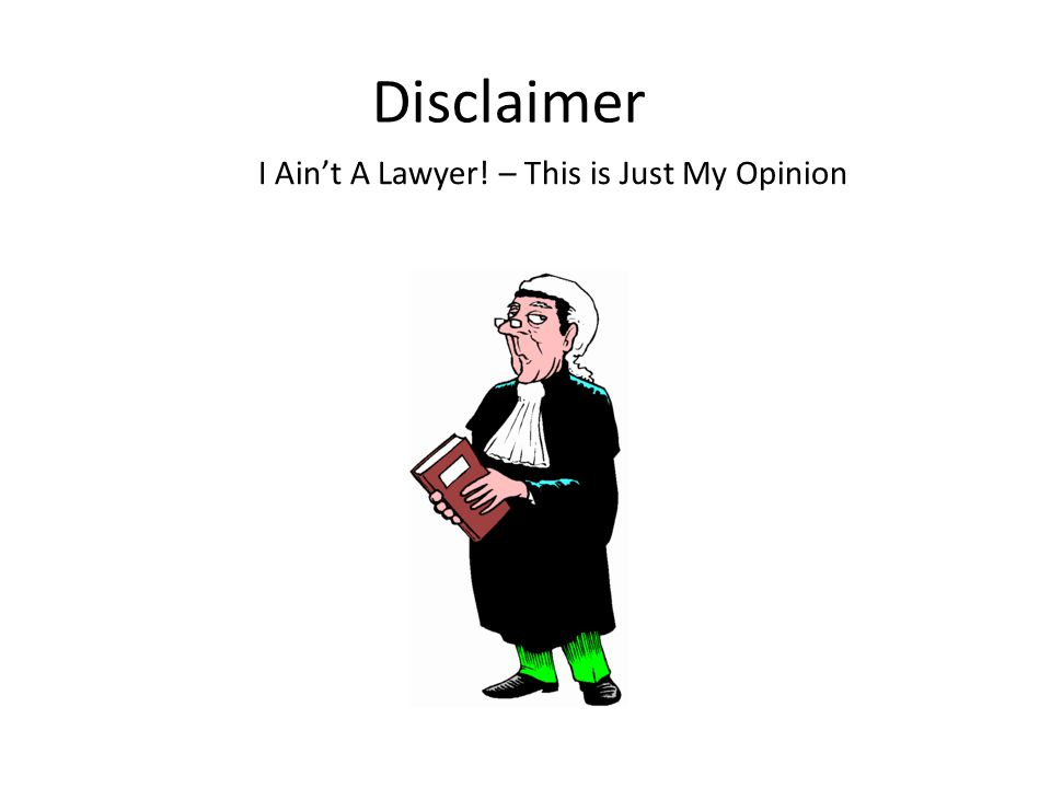 Disclaimer I Ain't A Lawyer! – This is Just My Opinion