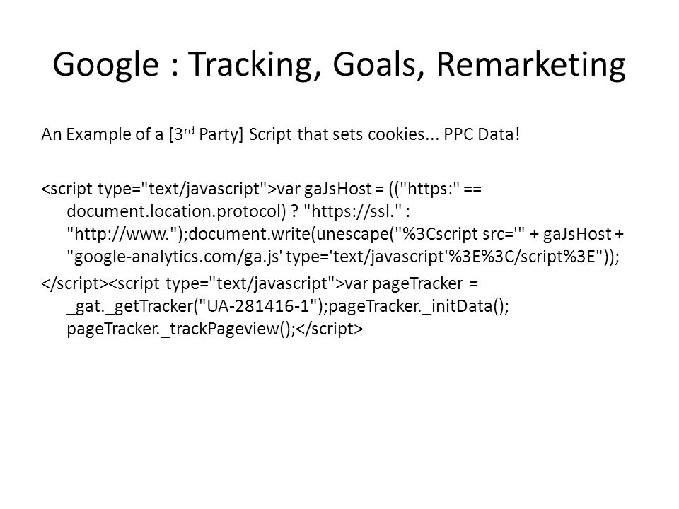Google : Tracking, Goals, Remarketing An Example of a [3 rd Party] Script that sets cookies...