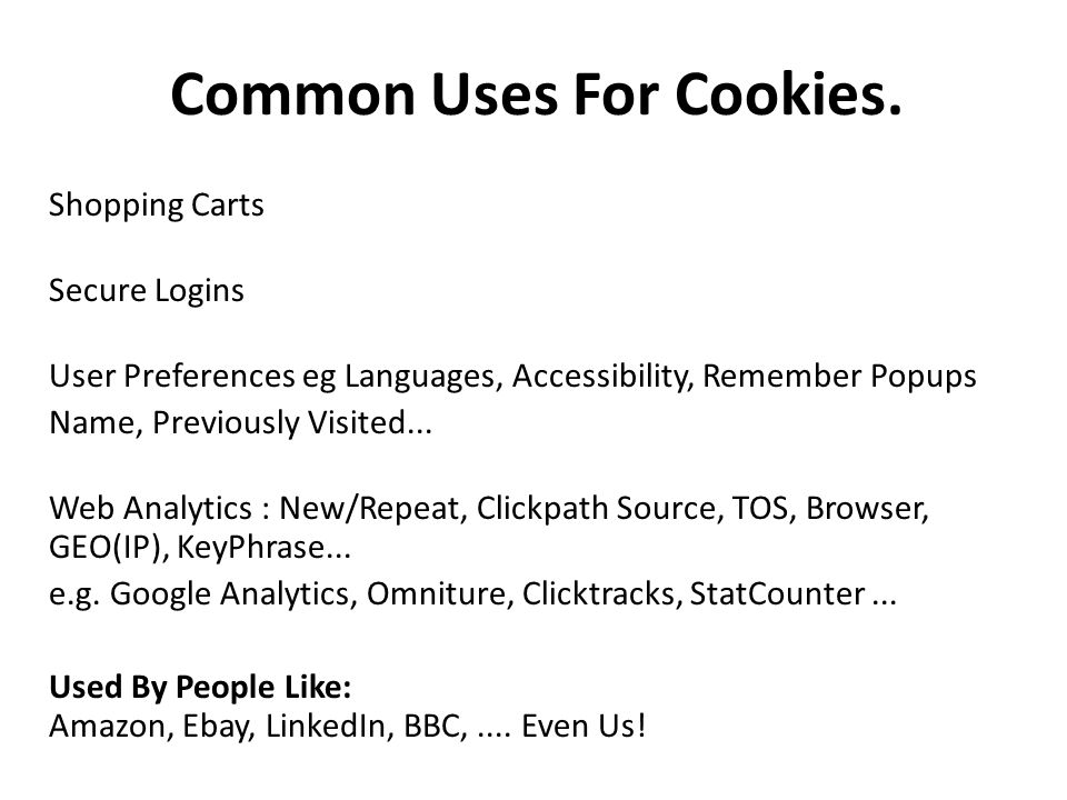 Common Uses For Cookies. Shopping Carts Secure Logins User Preferences eg Languages, Accessibility, Remember Popups Name, Previously Visited... Web An