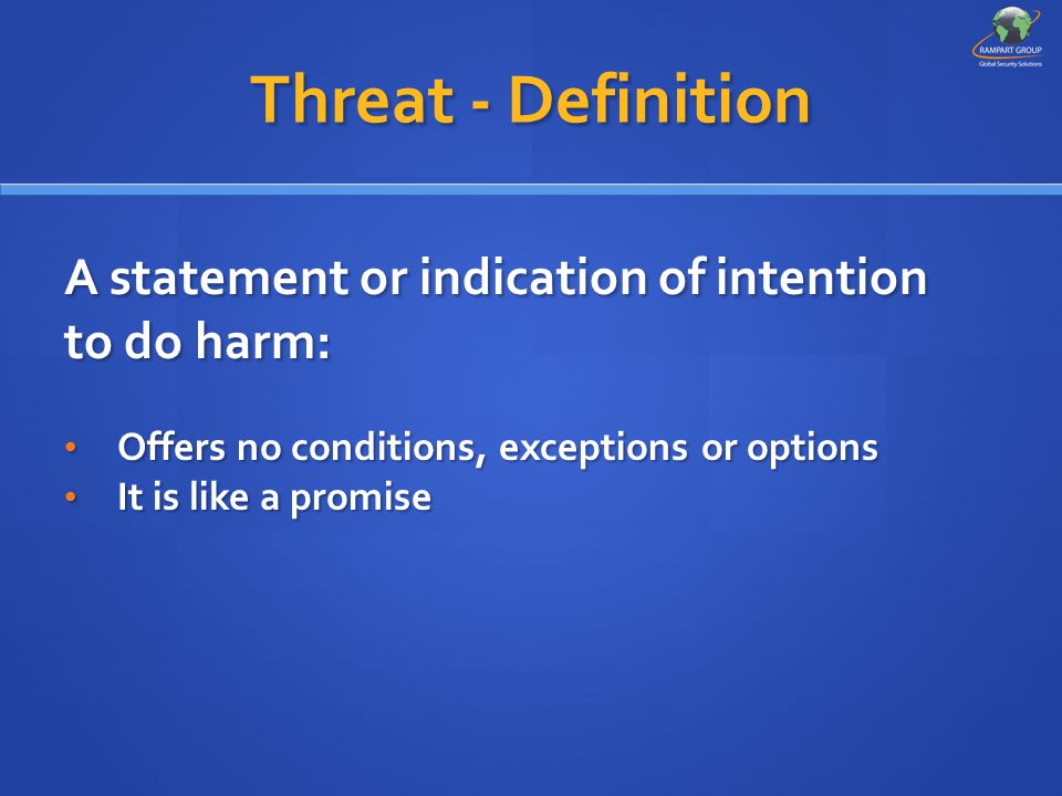 Threat - Definition A statement or indication of intention to do harm: Offers no conditions, exceptions or options Offers no conditions, exceptions or options It is like a promise It is like a promise