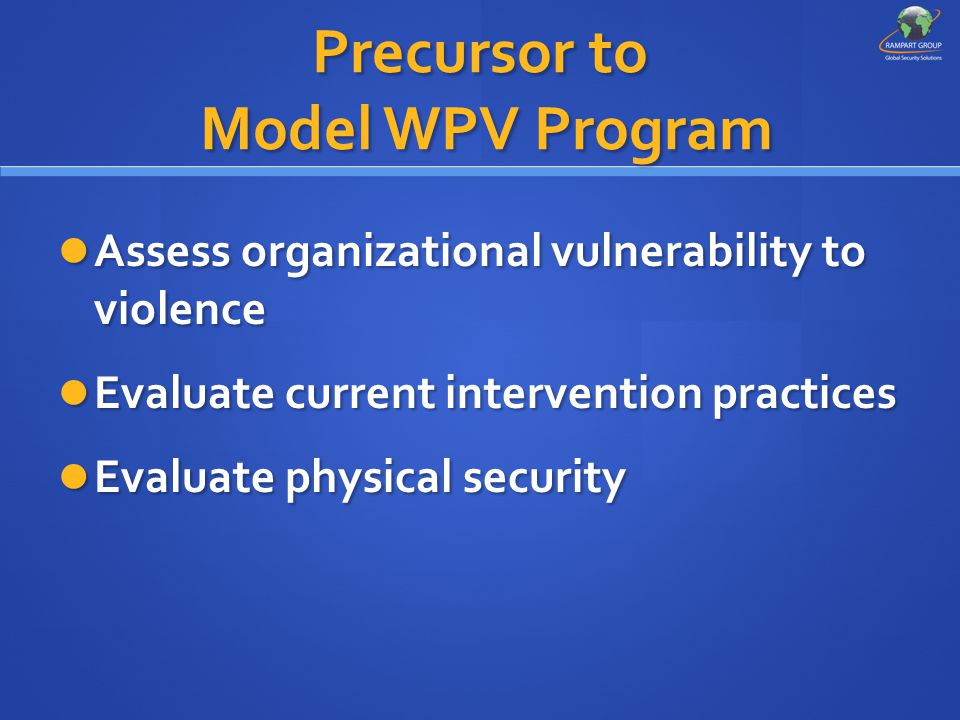 Precursor to Model WPV Program Assess organizational vulnerability to violence Assess organizational vulnerability to violence Evaluate current interv