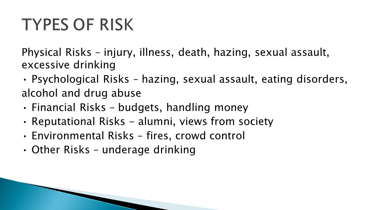 Physical Risks – injury, illness, death, hazing, sexual assault, excessive drinking Psychological Risks – hazing, sexual assault, eating disorders, alcohol and drug abuse Financial Risks – budgets, handling money Reputational Risks - alumni, views from society Environmental Risks – fires, crowd control Other Risks – underage drinking