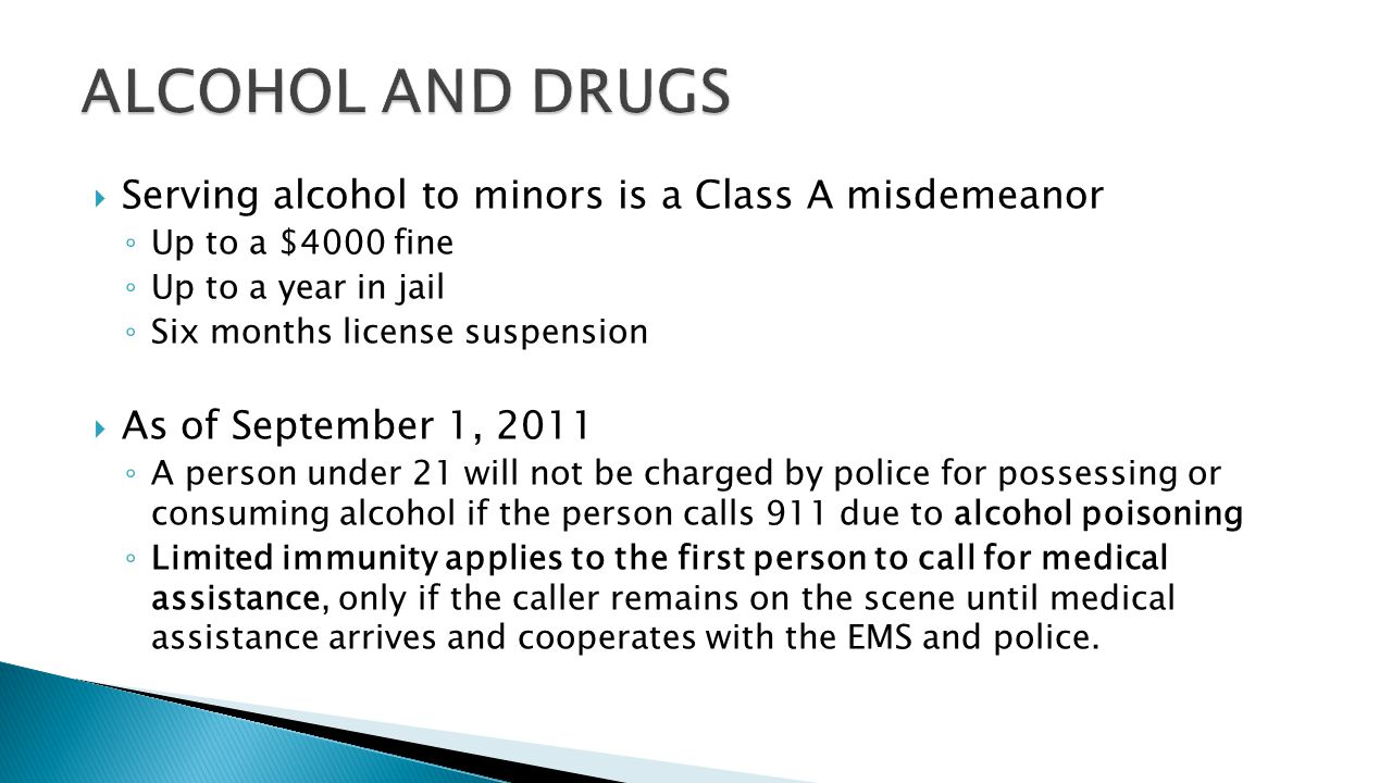  Serving alcohol to minors is a Class A misdemeanor ◦ Up to a $4000 fine ◦ Up to a year in jail ◦ Six months license suspension  As of September 1, 2011 ◦ A person under 21 will not be charged by police for possessing or consuming alcohol if the person calls 911 due to alcohol poisoning ◦ Limited immunity applies to the first person to call for medical assistance, only if the caller remains on the scene until medical assistance arrives and cooperates with the EMS and police.