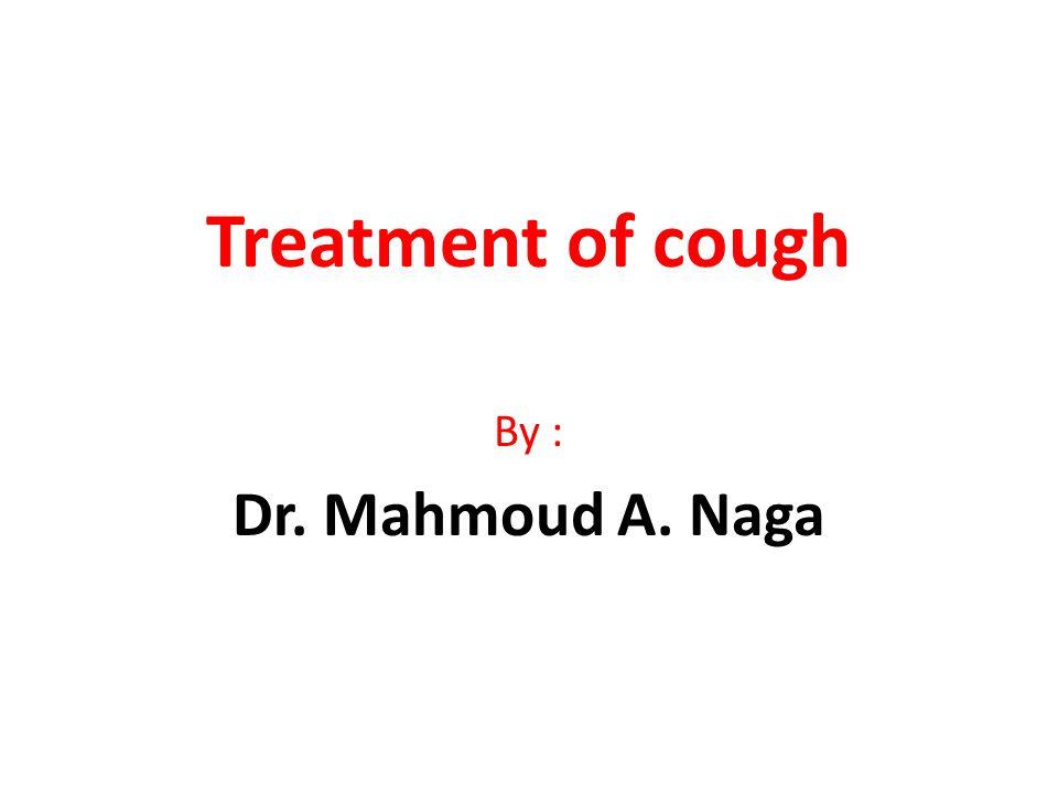 Treatment of cough By : Dr. Mahmoud A. Naga