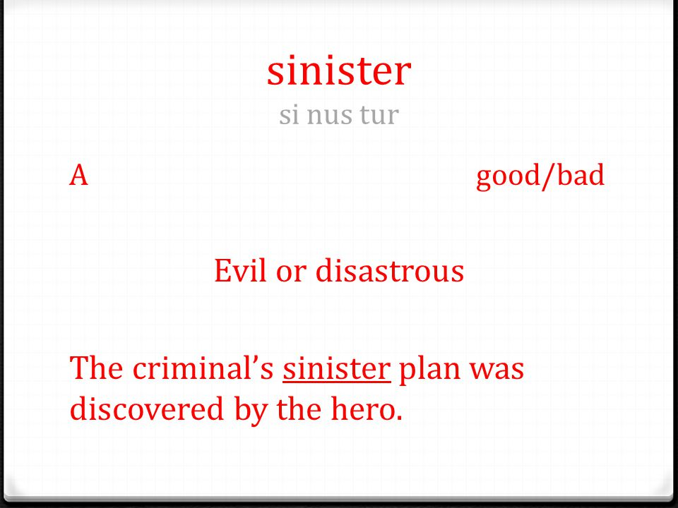 sinister si nus tur Agood/bad Evil or disastrous The criminal's sinister plan was discovered by the hero.
