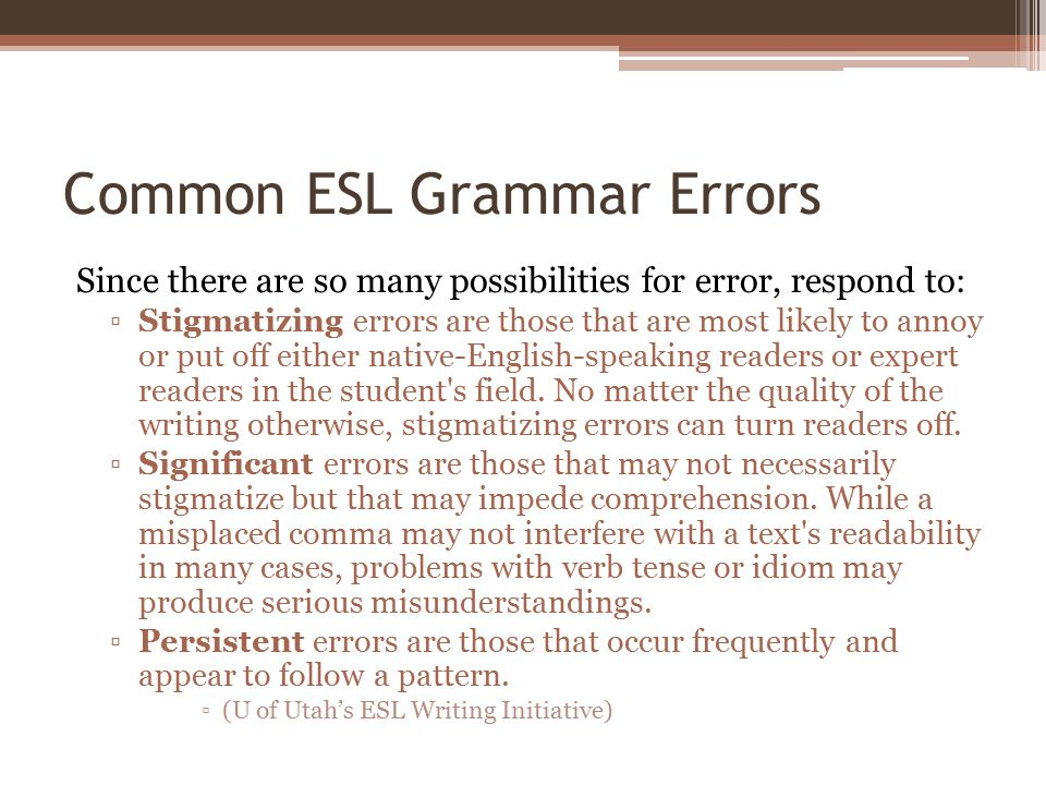Common ESL Grammar Errors Since there are so many possibilities for error, respond to: ▫Stigmatizing errors are those that are most likely to annoy or