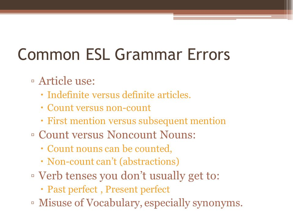 Common ESL Grammar Errors ▫Article use:  Indefinite versus definite articles.  Count versus non-count  First mention versus subsequent mention ▫Cou