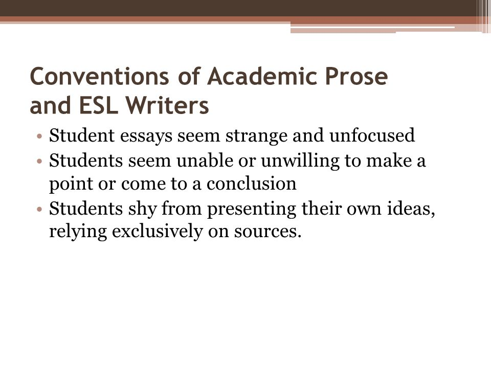 Conventions of Academic Prose and ESL Writers Student essays seem strange and unfocused Students seem unable or unwilling to make a point or come to a