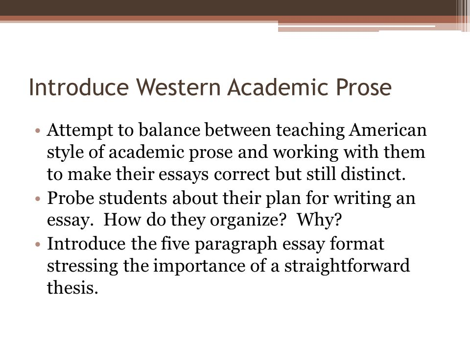 Introduce Western Academic Prose Attempt to balance between teaching American style of academic prose and working with them to make their essays corre