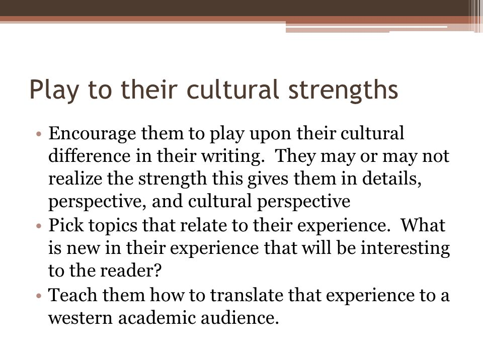 Play to their cultural strengths Encourage them to play upon their cultural difference in their writing.