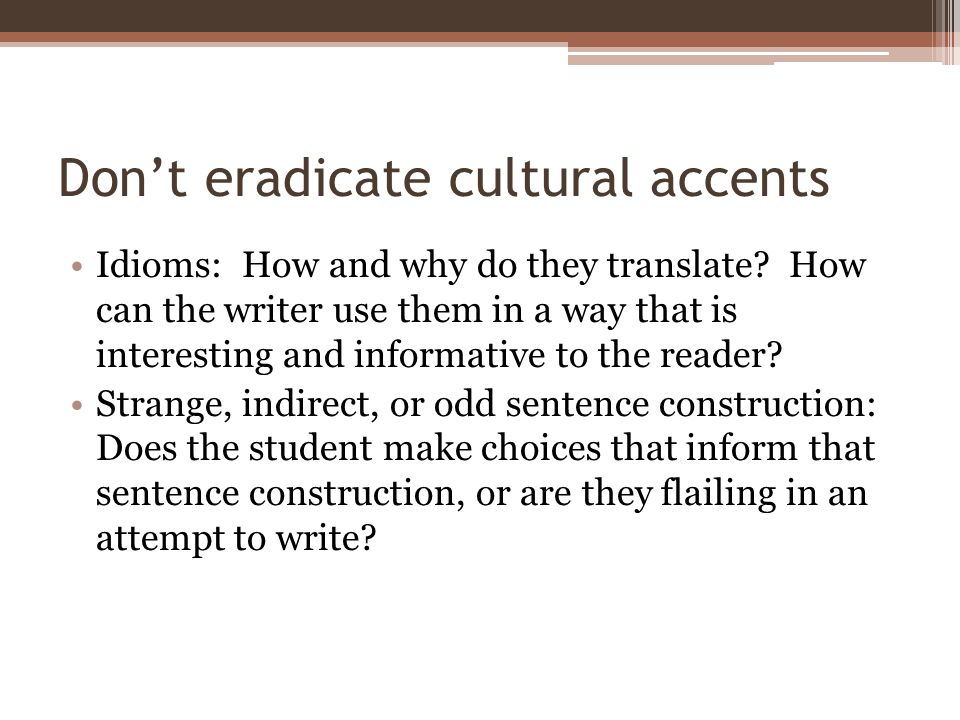Don't eradicate cultural accents Idioms: How and why do they translate? How can the writer use them in a way that is interesting and informative to th
