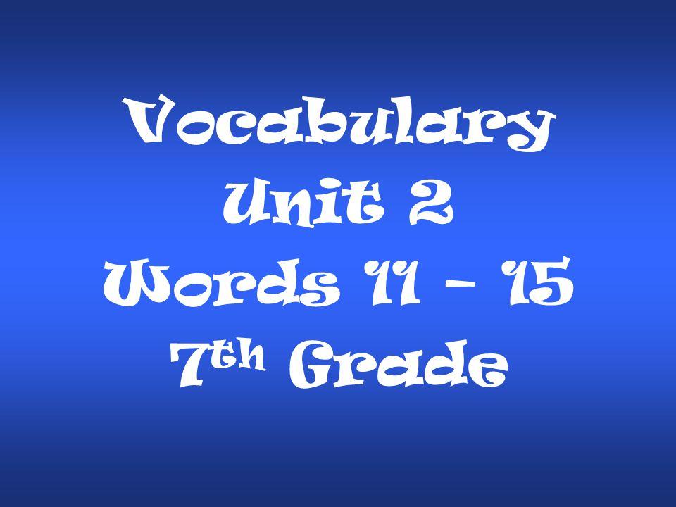 Vocabulary Unit 2 Words 11 – 15 7 th Grade