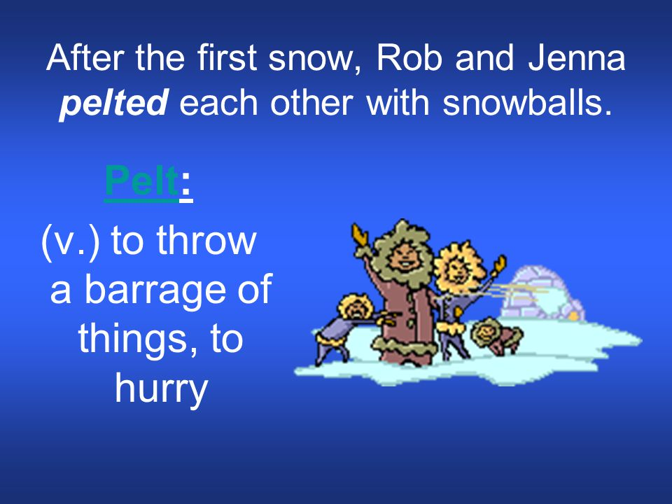 After the first snow, Rob and Jenna pelted each other with snowballs. PeltPelt: (v.) to throw a barrage of things, to hurry