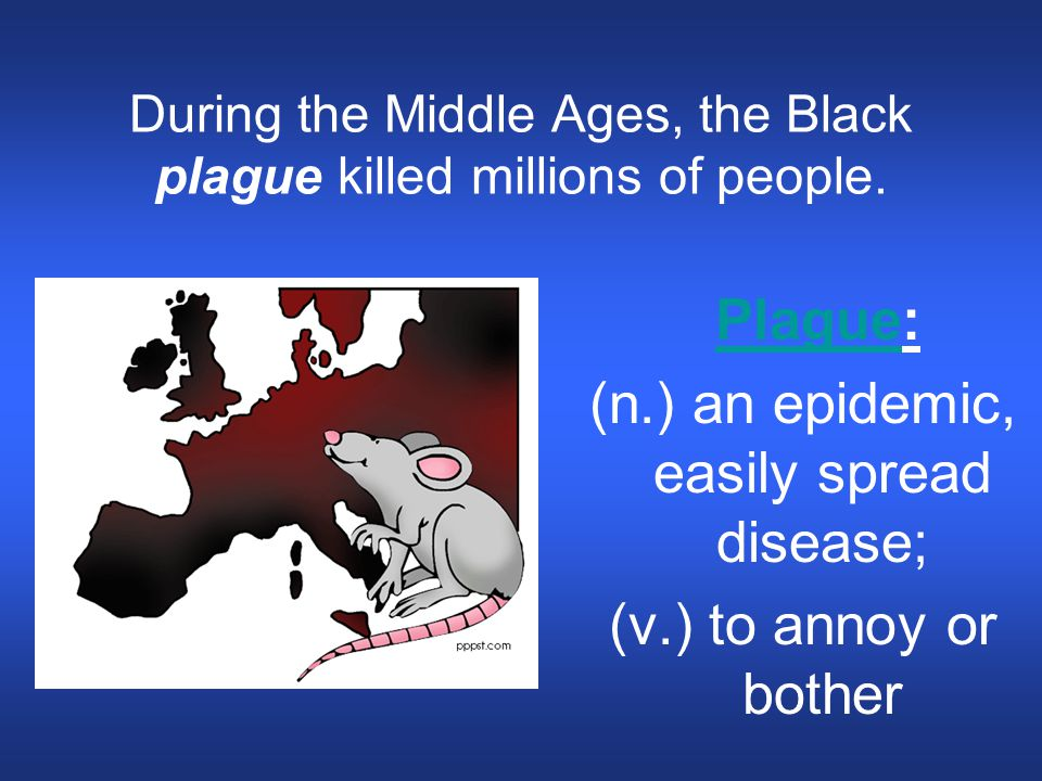 During the Middle Ages, the Black plague killed millions of people. Plague: Plague (n.) an epidemic, easily spread disease; (v.) to annoy or bother