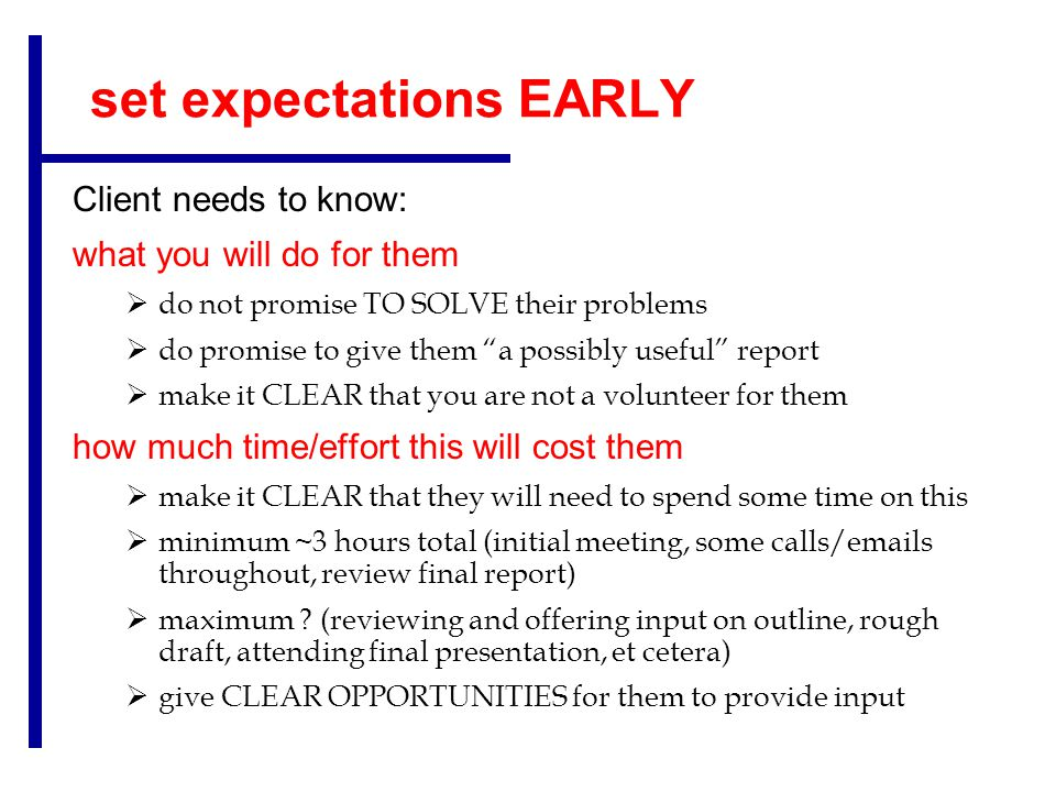 set expectations EARLY Client needs to know: what you will do for them  do not promise TO SOLVE their problems  do promise to give them a possibly useful report  make it CLEAR that you are not a volunteer for them how much time/effort this will cost them  make it CLEAR that they will need to spend some time on this  minimum ~3 hours total (initial meeting, some calls/emails throughout, review final report)  maximum .