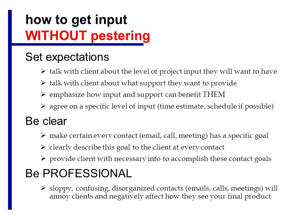 how to get input WITHOUT pestering Set expectations  talk with client about the level of project input they will want to have  talk with client about what support they want to provide  emphasize how input and support can benefit THEM  agree on a specific level of input (time estimate, schedule if possible) Be clear  make certain every contact (email, call, meeting) has a specific goal  clearly describe this goal to the client at every contact  provide client with necessary info to accomplish these contact goals Be PROFESSIONAL  sloppy, confusing, disorganized contacts (emails, calls, meetings) will annoy clients and negatively affect how they see your final product