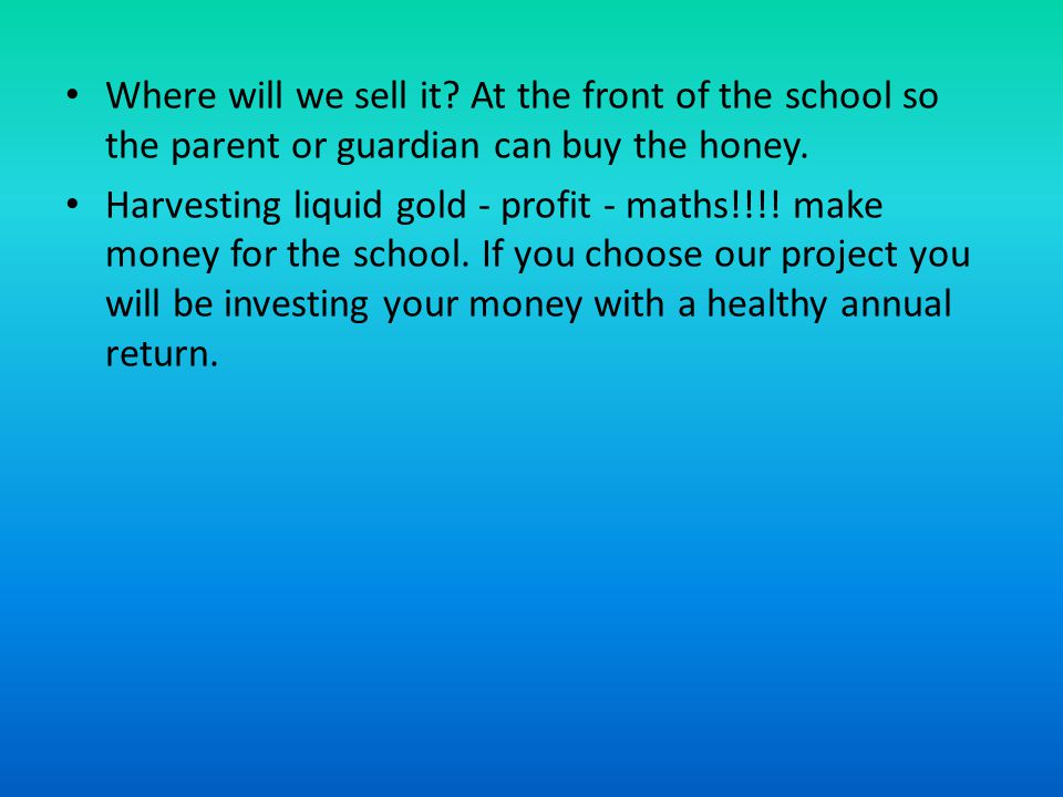 Where will we sell it. At the front of the school so the parent or guardian can buy the honey.