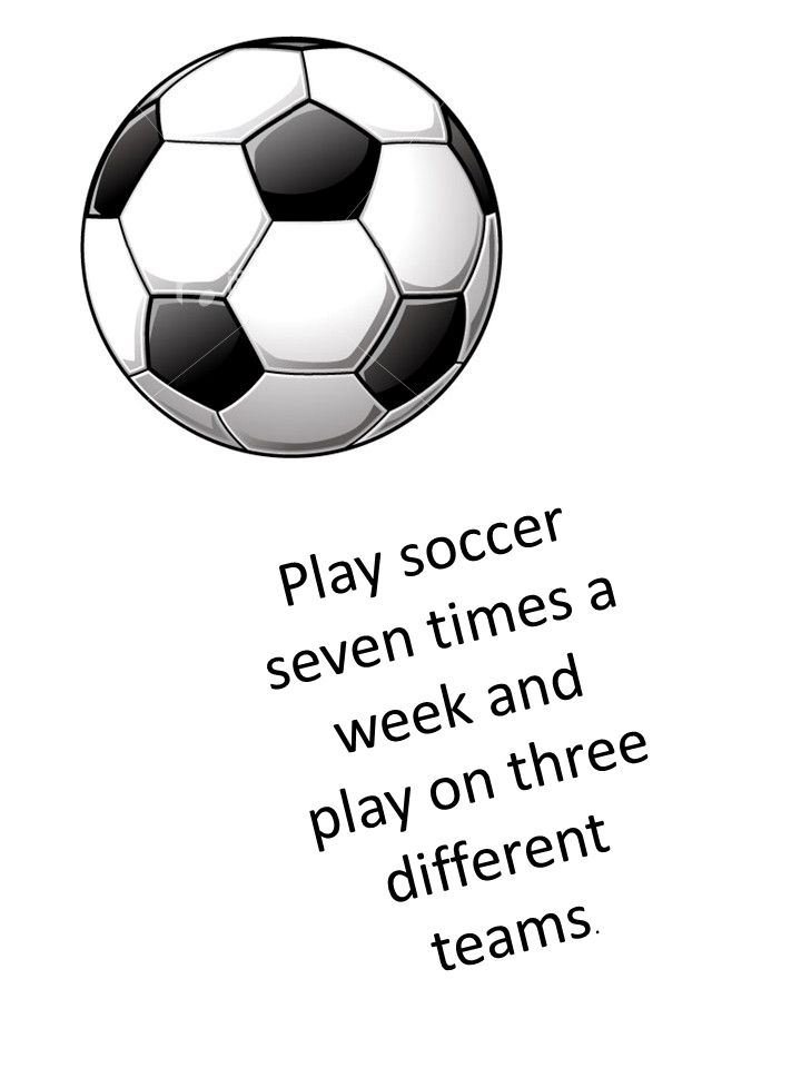 Play soccer seven times a week and play on three different teams.