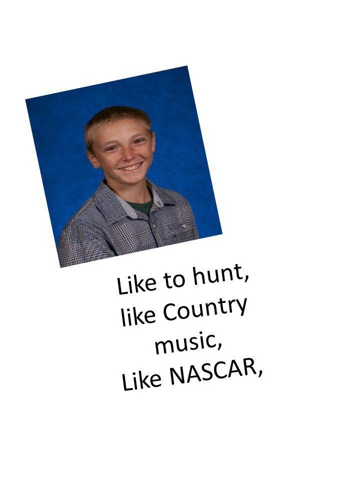 Like to hunt, like Country music, Like NASCAR,