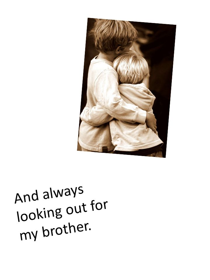 And always looking out for my brother.