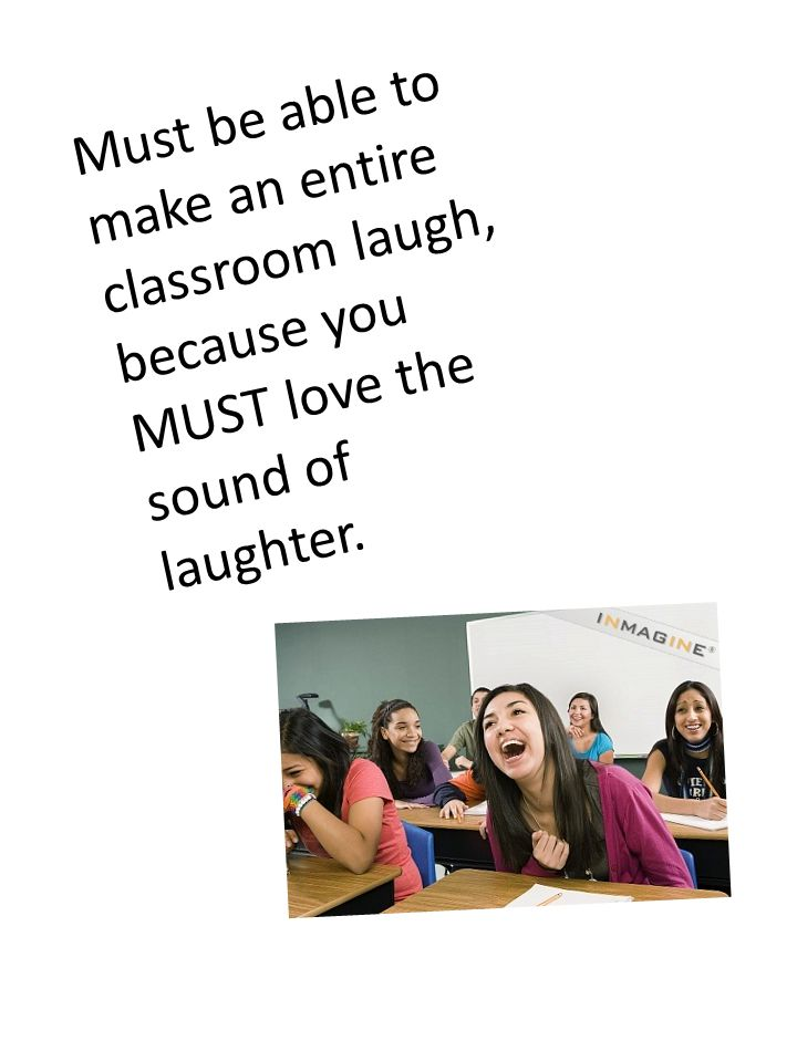Must be able to make an entire classroom laugh, because you MUST love the sound of laughter.