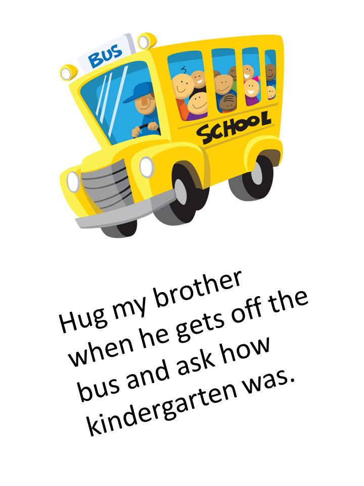 Hug my brother when he gets off the bus and ask how kindergarten was.