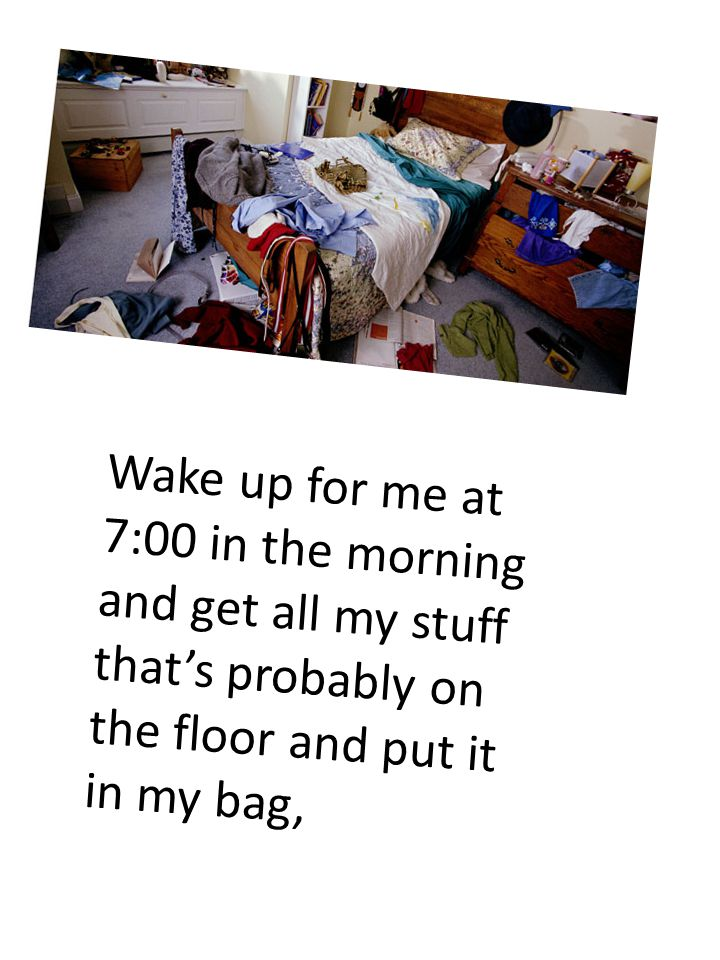 Wake up for me at 7:00 in the morning and get all my stuff that's probably on the floor and put it in my bag,