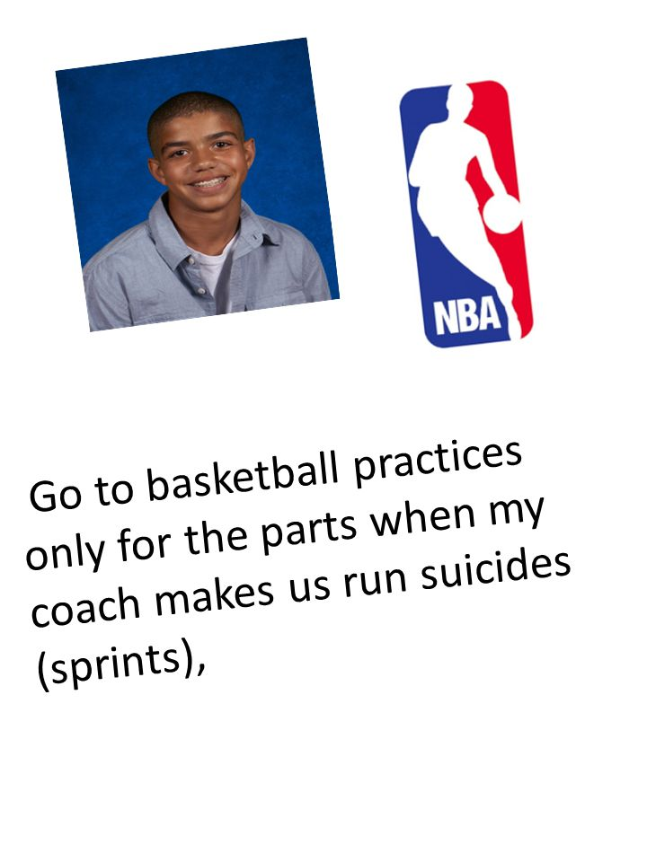 Go to basketball practices only for the parts when my coach makes us run suicides (sprints),