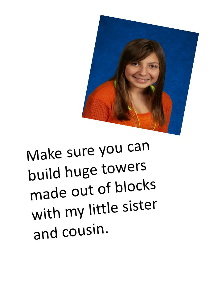 Make sure you can build huge towers made out of blocks with my little sister and cousin.